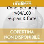 Conc. per archi rv84/100 -e.pian & forte cd musicale di Vivaldi
