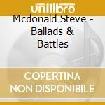 Ballads & battles cd musicale di Steve Mcdonald
