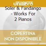 Soler & Fandango - Works For 2 Pianos cd musicale di A. Soler