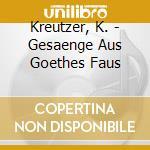 Kreutzer, K. - Gesaenge Aus Goethes Faus cd musicale di Konradin Kreutzer