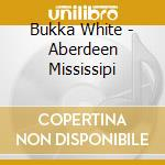 Aberdeen mississipi blues cd musicale di Bukka White