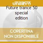 Future trance 50 special edition cd musicale di Artisti Vari