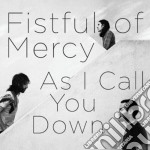 Fistful Of Mercy - As I Call You Down cd musicale di FISTFUL OF MERCY