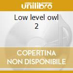 Low level owl 2 cd musicale