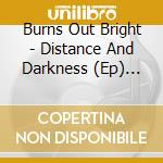 DISTANCE AND DARKNESS                     cd musicale di BURNS OUT BRIGHT