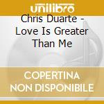 Chris Duarte - Love Is Greater Than Me cd musicale di CHRIS DUARTE GROUP