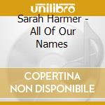 Sarah Harmer - All Of Our Names cd musicale di Sarah Harmer
