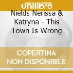 This town is wrong cd musicale di Nerissa & katryna ni