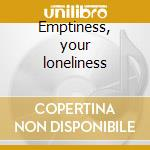 Emptiness, your loneliness cd musicale