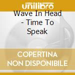TIME TO SPEAK                             cd musicale di WAVE IN HEAD