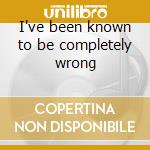 I've been known to be completely wrong cd musicale