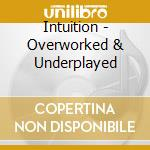 OVERWORKED & UNDERPLAYED                  cd musicale di INTUITION