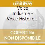 VOICE HISTOIRE                            cd musicale di Industrie Voice