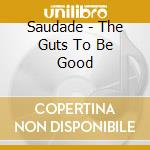 Saudade - The Guts To Be Good cd musicale di SAUDADE