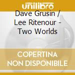 Dave Grusin / Lee Ritenour - Two Worlds cd musicale di Ritenour lee & grusin dave