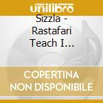 RASTAFARI TEACH I EVERYT                  cd musicale di SIZZLA