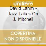 Jazz takes on j. mitchell - cd musicale di Lahm David