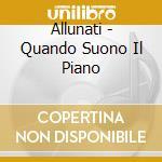 QUANDO SUONO IL PIANO cd musicale di ALLUNATI