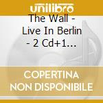 THE WALL - LIVE IN BERLIN - 2 CD+1 DVD cd musicale di WATERS ROGER