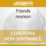 Friends reunion cd musicale di Artisti Vari