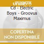 CD - ELECTRIC BOYS - GROOVUS MAXIMUS cd musicale di Boys Electric
