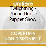 PLAGUE-HOUSE PUPPET SHOW                  cd musicale di TWILIGHTNING