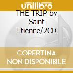 THE TRIP by Saint Etienne/2CD cd musicale di ARTISTI VARI