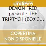 DEAKIN FRED present : THE TRIPTYCH  (BOX 3 CD) cd musicale di ARTISTI VARI