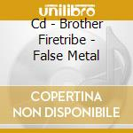 CD - BROTHER FIRETRIBE - FALSE METAL cd musicale di Firetribe Brother