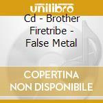 CD - BROTHER FIRETRIBE - FALSE METAL cd musicale di Firetribe Brother