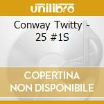 Conway Twitty - 25 #1S cd musicale di Twitty Conway