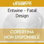 CD - ENTWINE - FATAL DESIGN cd musicale di ENTWINE