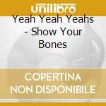 SHOW YOUR BONES cd musicale di YEAH YEAH YEAHS