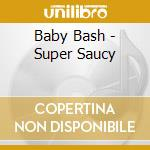Baby Bash - Super Saucy cd musicale di Bash Baby