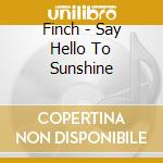 SAY HELLO TO SUNSHINE cd musicale di FINCH