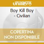 CIVILIAN cd musicale di BOY KILL BOY