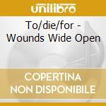 WOUNDS WIDE OPEN cd musicale di TO DIE FOR