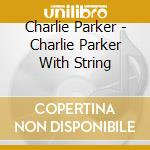 CHARLIE PARKER WITH STRING :THE MASTER TAKES cd musicale di Charlie Parker