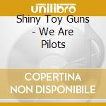 Shiny Toy Guns - We Are Pilots cd musicale di Shiny toy guns