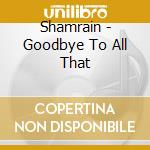 GOODBYE TO ALL THAT                       cd musicale di SHAMRAIN