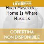 Hugh Masekela - Home Is Where Music Is cd musicale di H. Masekela
