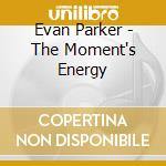 THE MOMENT'S ENERGY                       cd musicale di Evan Parker
