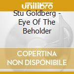 EYE OF THE BEHOLDER                       cd musicale di Stu Goldberg