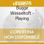 Bugge Wesseltoft - Playing cd musicale di Bugge Wesseltoft