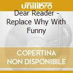 Dear Reader - Replace Why With Funny cd musicale di DEAR READER