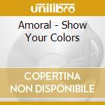 SHOW YOUR COLORS                          cd musicale di AMORAL