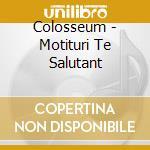 MORITURI TE SALUTANT BOX 4CD              cd musicale di COLOSSEUM