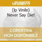(LP VINILE) NEVER SAY DIE!                            lp vinile di BLACK SABBATH