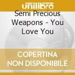 You love you cd musicale di Semi precious weapons