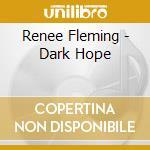 Renee Fleming - Dark Hope cd musicale di Renee Fleming